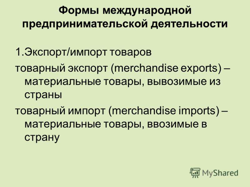 Формы международной предпринимательской деятельности 1.Экспорт/импорт товаров товарный экспорт (merchandise exports) – материальные товары, вывозимые из страны товарный импорт (merchandise imports) – материальные товары, ввозимые в страну