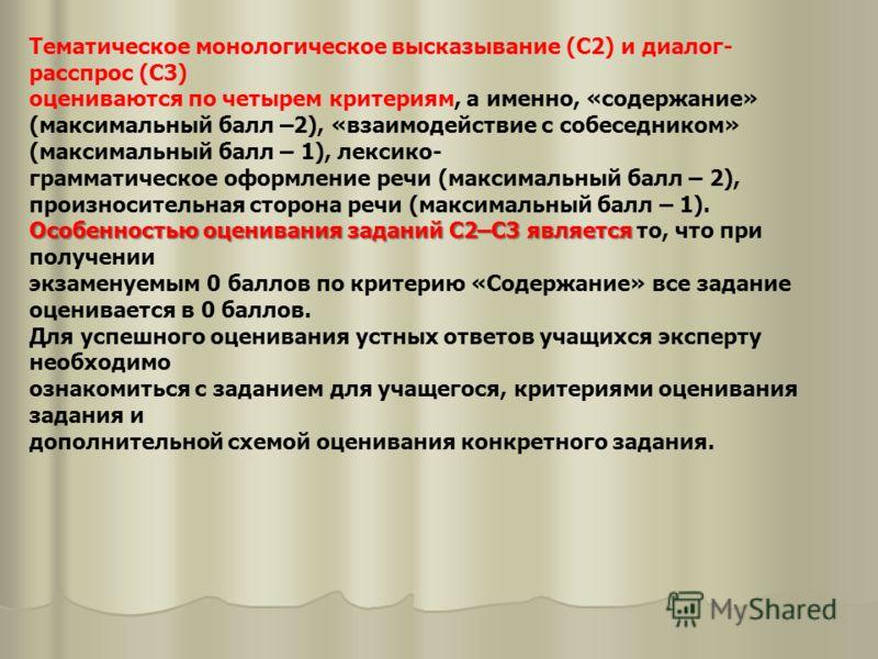 Тематическое монологическое высказывание (С2) и диалог- расспрос (С3) оцениваются по четырем критериям, а именно, «содержание» (максимальный балл –2), «взаимодействие с собеседником» (максимальный балл – 1), лексико- грамматическое оформление речи (м
