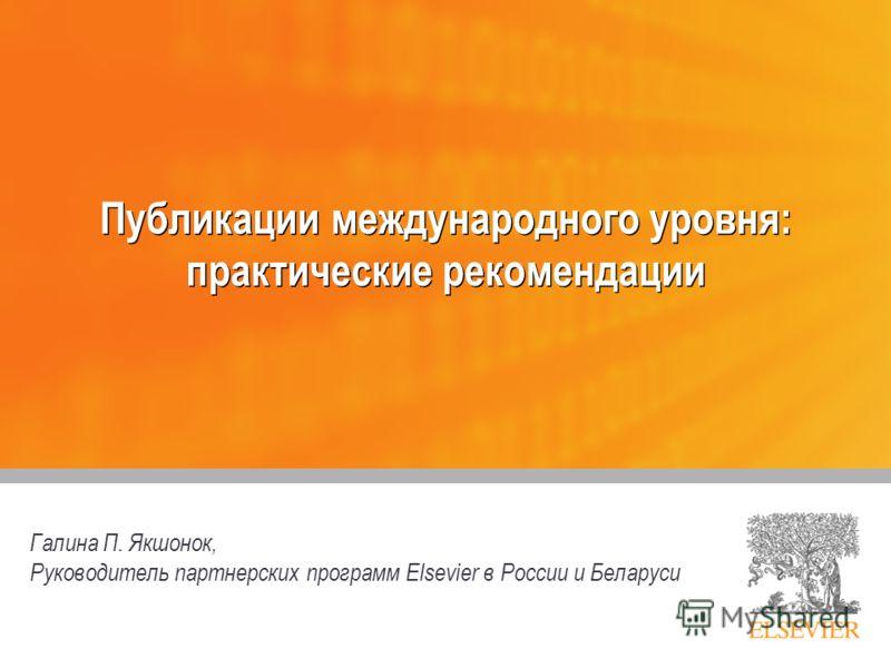 Публикации международного уровня: практические рекомендации Галина П. Якшонок, Руководитель партнерских программ Elsevier в России и Беларуси