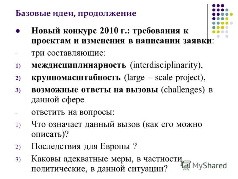 Базовые идеи, продолжение Новый конкурс 2010 г.: требования к проектам и изменения в написании заявки: - три составляющие: 1) междисциплинарность (interdisciplinarity), 2) крупномасштабность (large – scale project), 3) возможные ответы на вызовы (cha