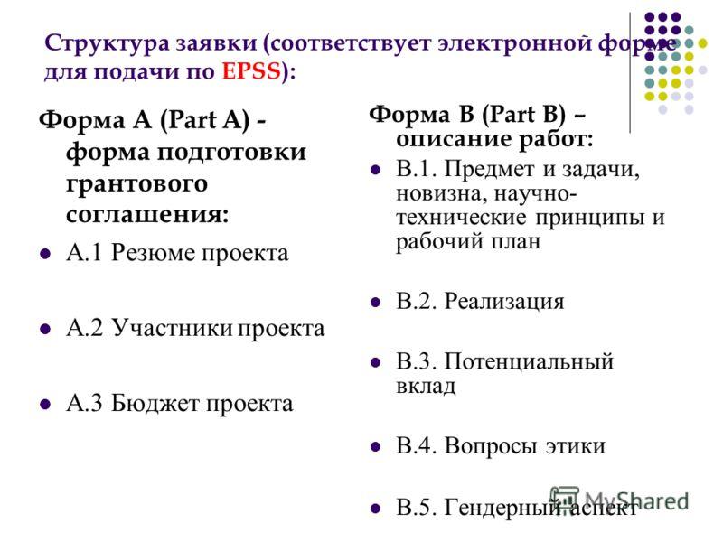 Структура заявки (соответствует электронной форме для подачи по EPSS): Форма A (Part A) - форма подготовки грантового соглашения: А.1 Резюме проекта А.2 Участники проекта А.3 Бюджет проекта Форма B (Part B) – описание работ: В.1. Предмет и задачи, но