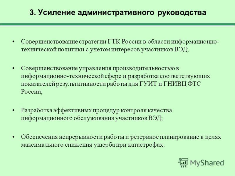 3. Усиление административного руководства Совершенствование стратегии ГТК России в области информационно- технической политики с учетом интересов участников ВЭД; Совершенствование управления производительностью в информационно-технической сфере и раз