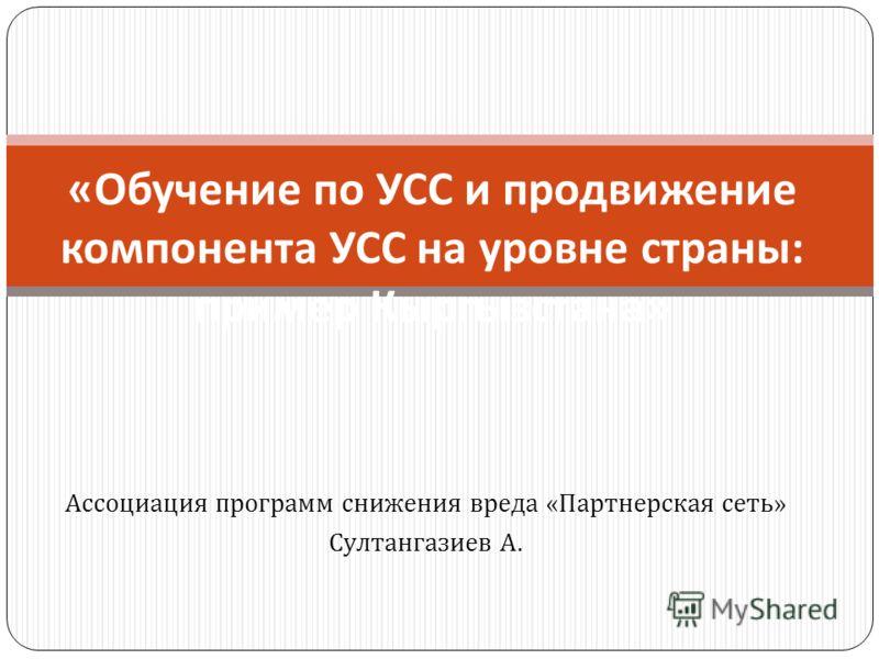 Ассоциация программ снижения вреда « Партнерская сеть » Султангазиев А. « Обучение по УСС и продвижение компонента УСС на уровне страны : пример Кыргызстана »
