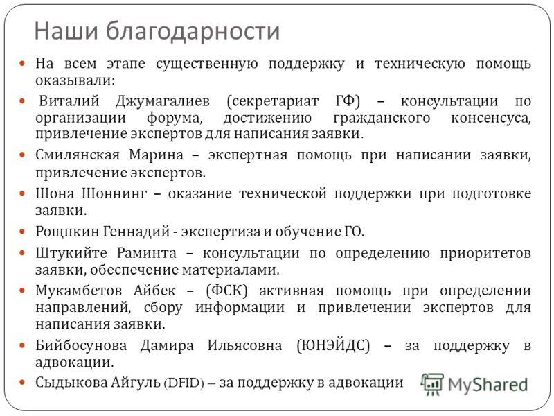 Наши благодарности На всем этапе существенную поддержку и техническую помощь оказывали : Виталий Джумагалиев ( секретариат ГФ ) – консультации по организации форума, достижению гражданского консенсуса, привлечение экспертов для написания заявки. Смил