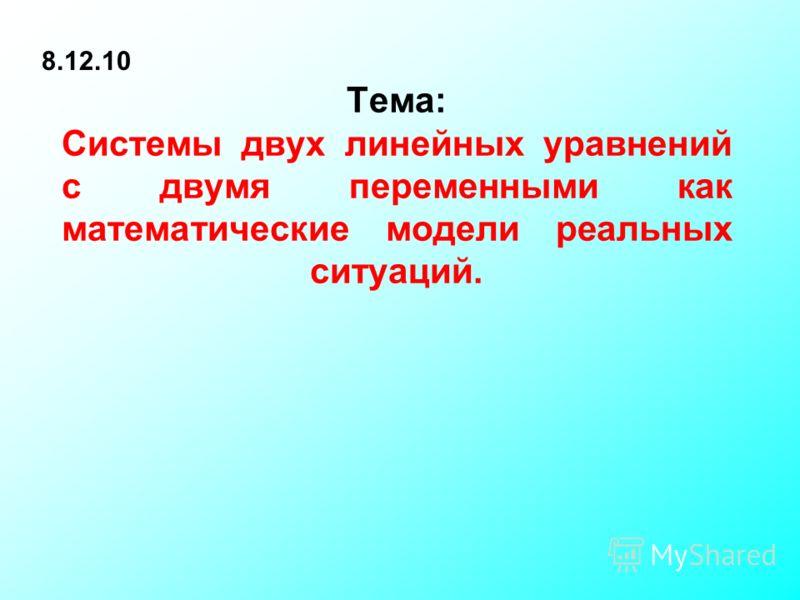 Тема: Системы двух линейных уравнений с двумя переменными как математические модели реальных ситуаций. 8.12.10