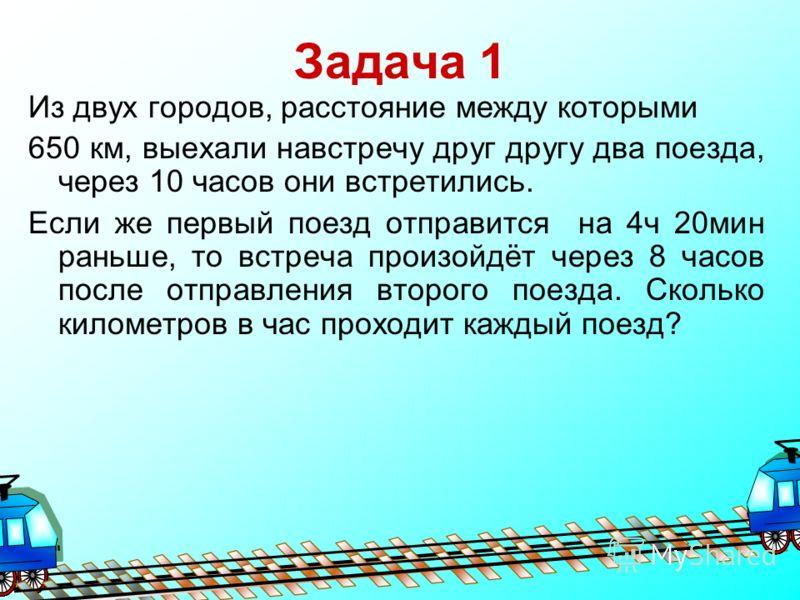 Задача 1 Из двух городов, расстояние между которыми 650 км, выехали навстречу друг другу два поезда, через 10 часов они встретились. Если же первый поезд отправится на 4ч 20мин раньше, то встреча произойдёт через 8 часов после отправления второго пое