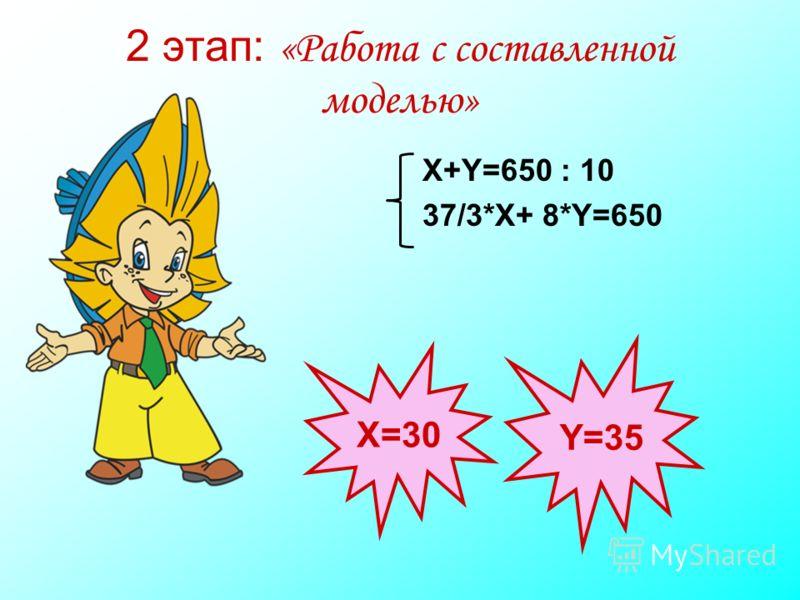 2 этап: «Работа с составленной моделью» Х=30 Y=35 X+Y=650 : 10 37/3*X+ 8*Y=650