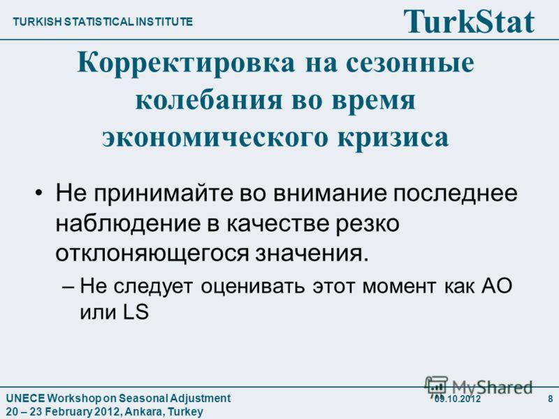 TURKISH STATISTICAL INSTITUTE TurkStat UNECE Workshop on Seasonal Adjustment 20 – 23 February 2012, Ankara, Turkey 28.07.20128 Корректировка на сезонные колебания во время экономического кризиса Не принимайте во внимание последнее наблюдение в качест