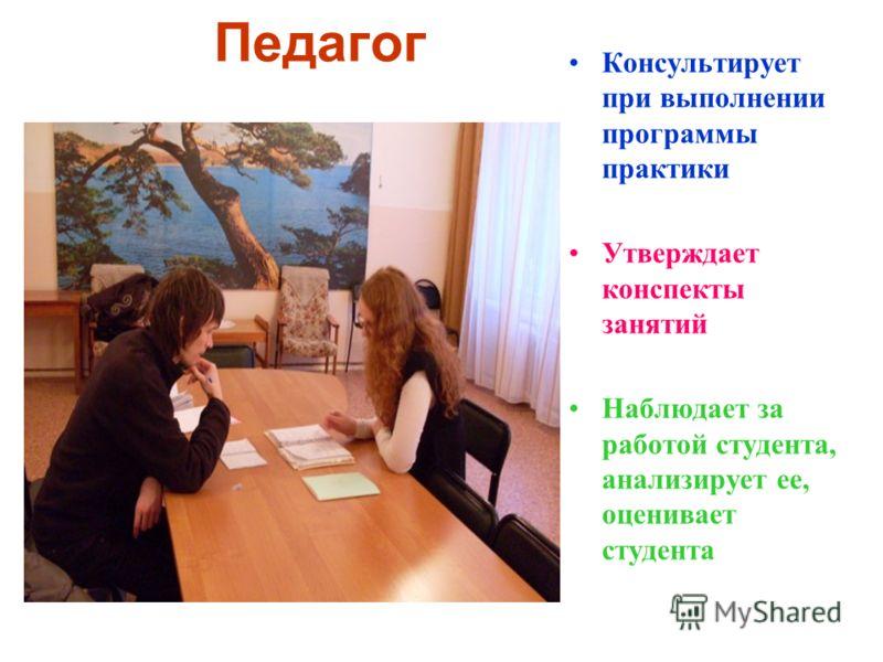 Педагог Консультирует при выполнении программы практики Утверждает конспекты занятий Наблюдает за работой студента, анализирует ее, оценивает студента