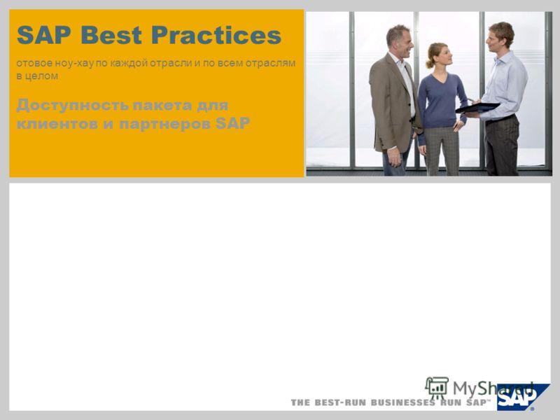 SAP Best Practices отовое ноу-хау по каждой отрасли и по всем отраслям в целом Доступность пакета для клиентов и партнеров SAP