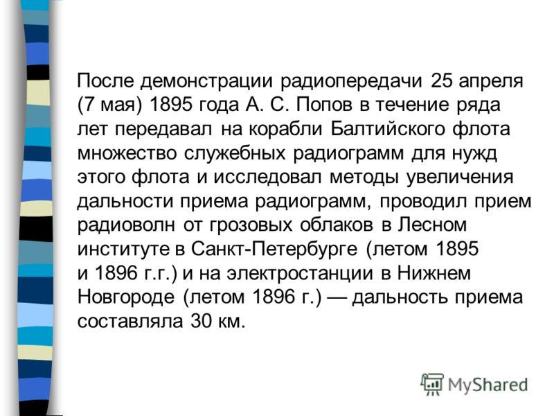 После демонстрации радиопередачи 25 апреля (7 мая) 1895 года А. С. Попов в течение ряда лет передавал на корабли Балтийского флота множество служебных радиограмм для нужд этого флота и исследовал методы увеличения дальности приема радиограмм, проводи