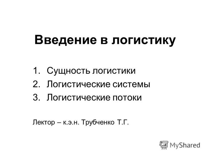Введение в логистику 1.Сущность логистики 2.Логистические системы 3.Логистические потоки Лектор – к.э.н. Трубченко Т.Г.