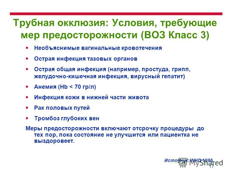 17 Трубная окклюзия: Условия, требующие мер предосторожности (ВОЗ Класс 3) Необъяснимые вагинальные кровотечения Острая инфекция тазовых органов Острая общая инфекция (например, простуда, грипп, желудочно-кишечная инфекция, вирусный гепатит) Анемия (