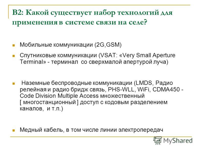 В2: Какой существует набор технологий для применения в системе связи на селе? Мобильные коммуникации (2G,GSM) Спутниковые коммуникации (VSAT: «Very Small Aperture Terminal» - терминал со сверхмалой апертурой луча) Наземные беспроводные коммуникации (