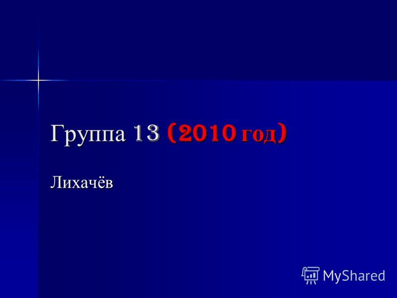 Группа 13 (2010 год ) Лихачёв