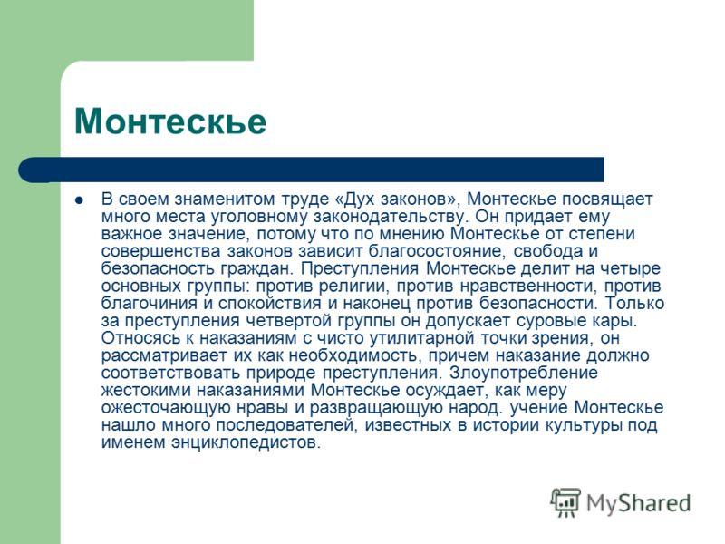 Монтескье В своем знаменитом труде «Дух законов», Монтескье посвящает много места уголовному законодательству. Он придает ему важное значение, потому что по мнению Монтескье от степени совершенства законов зависит благосостояние, свобода и безопаснос