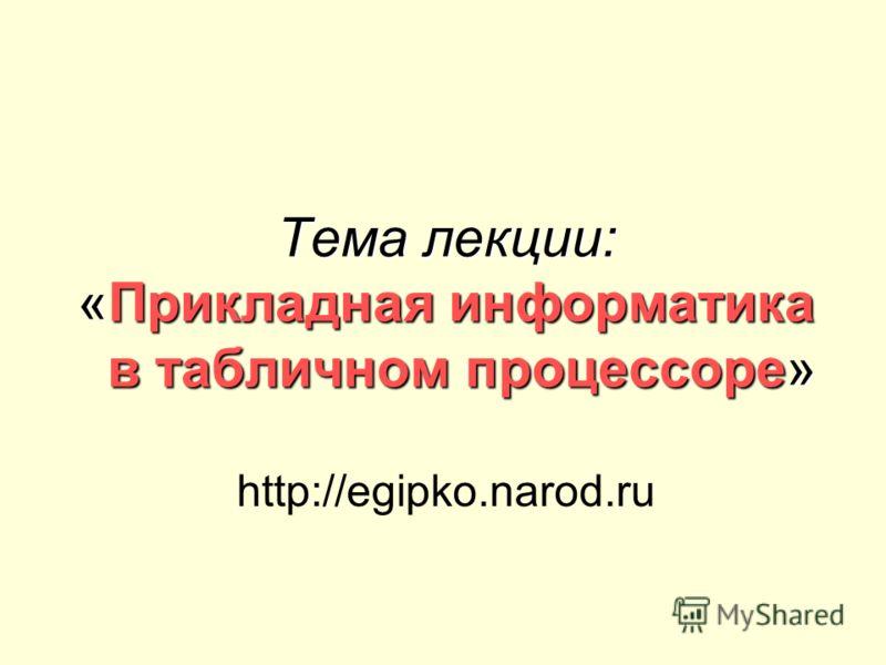 Тема лекции: «Прикладная информатика в табличном процессоре» http://egipko.narod.ru