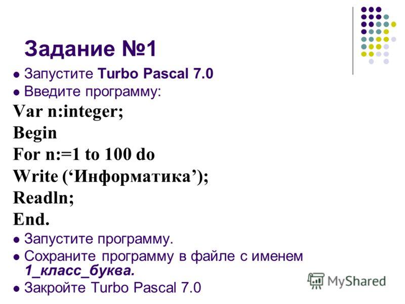 Задание 1 Запустите Turbo Pascal 7.0 Введите программу: Var n:integer; Begin For n:=1 to 100 do Write (Информатика); Readln; End. Запустите программу. Сохраните программу в файле с именем 1_класс_буква. Закройте Turbo Pascal 7.0
