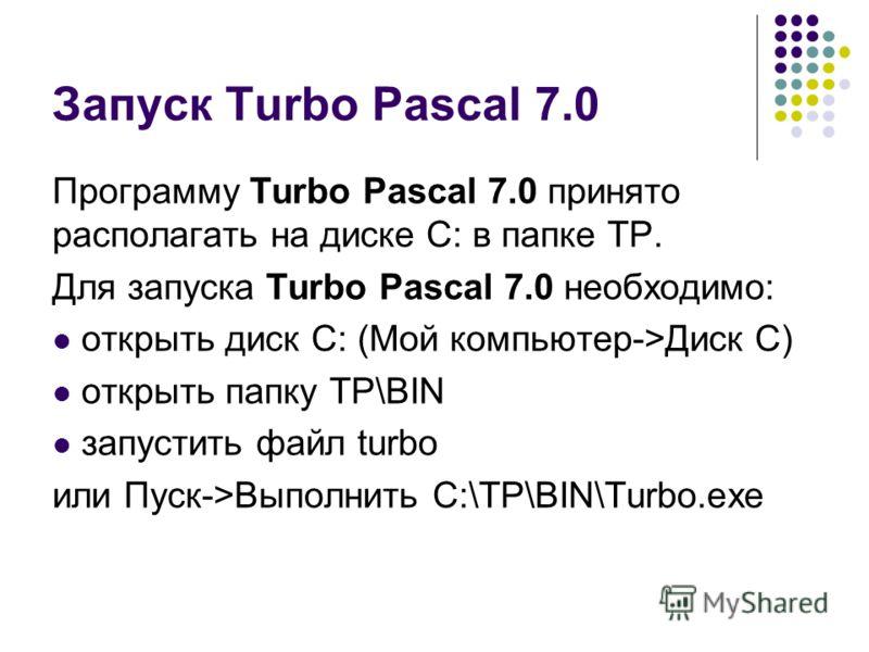 Запуск Turbo Pascal 7.0 Программу Turbo Pascal 7.0 принято располагать на диске С: в папке ТР. Для запуска Turbo Pascal 7.0 необходимо: открыть диск С: (Мой компьютер->Диск С) открыть папку ТР\BIN запустить файл turbo или Пуск->Выполнить C:\TP\BIN\Tu