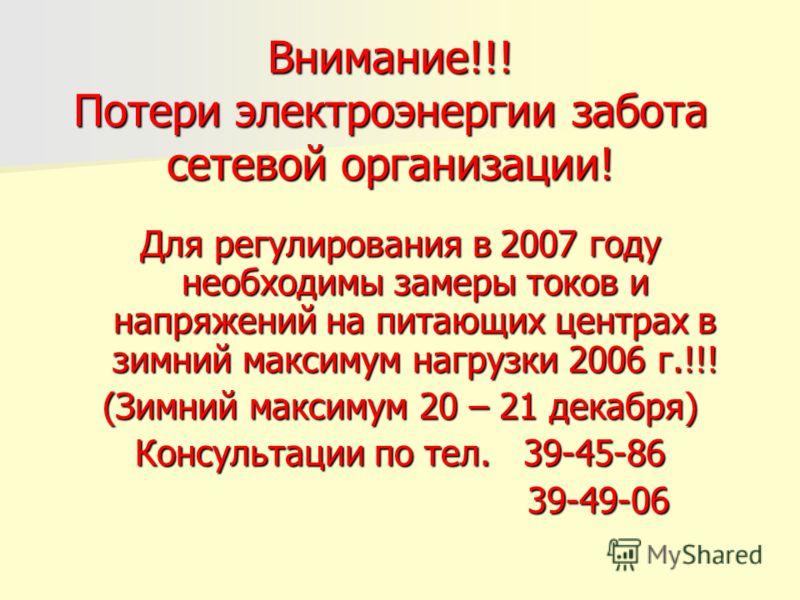 Внимание!!! Потери электроэнергии забота сетевой организации! Для регулирования в 2007 году необходимы замеры токов и напряжений на питающих центрах в зимний максимум нагрузки 2006 г.!!! (Зимний максимум 20 – 21 декабря) Консультации по тел. 39-45-86