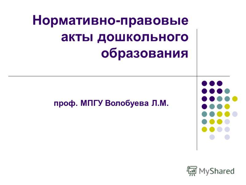 Нормативно-правовые акты дошкольного образования проф. МПГУ Волобуева Л.М.