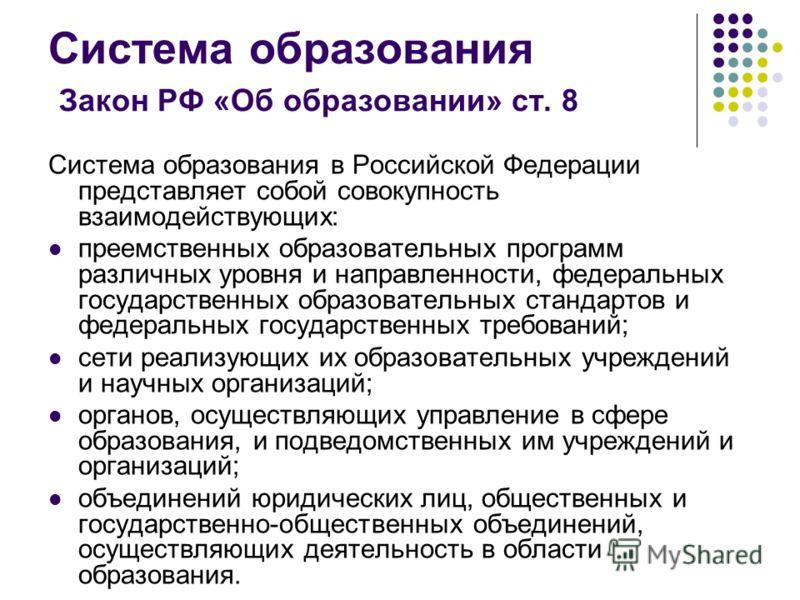 Система образования Закон РФ «Об образовании» ст. 8 Система образования в Российской Федерации представляет собой совокупность взаимодействующих: преемственных образовательных программ различных уровня и направленности, федеральных государственных об