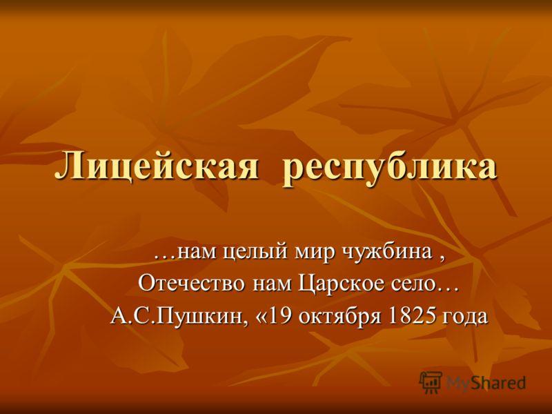 Лицейская республика …нам целый мир чужбина, Отечество нам Царское село… А.С.Пушкин, «19 октября 1825 года