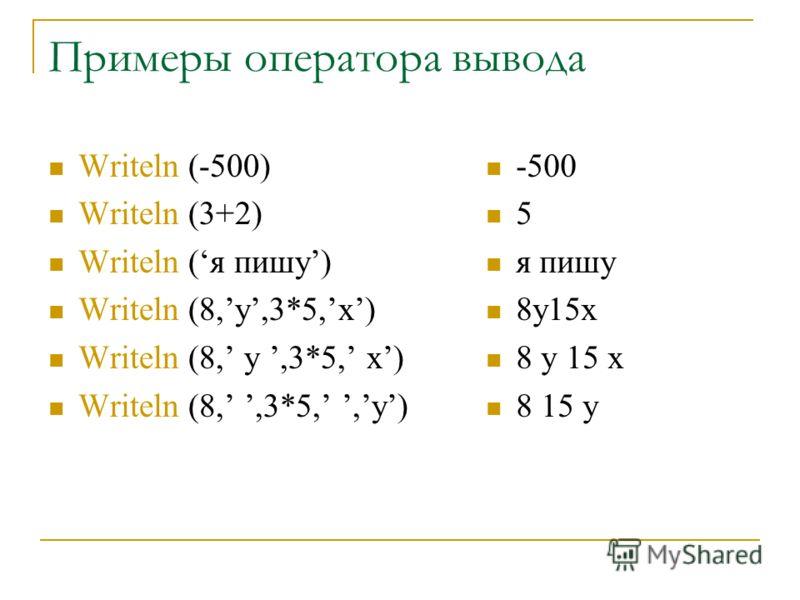 Примеры оператора вывода Writeln (-500) Writeln (3+2) Writeln (я пишу) Writeln (8,y,3*5,x) Writeln (8,,3*5,,y) -500 5 я пишу 8y15x 8 15 y