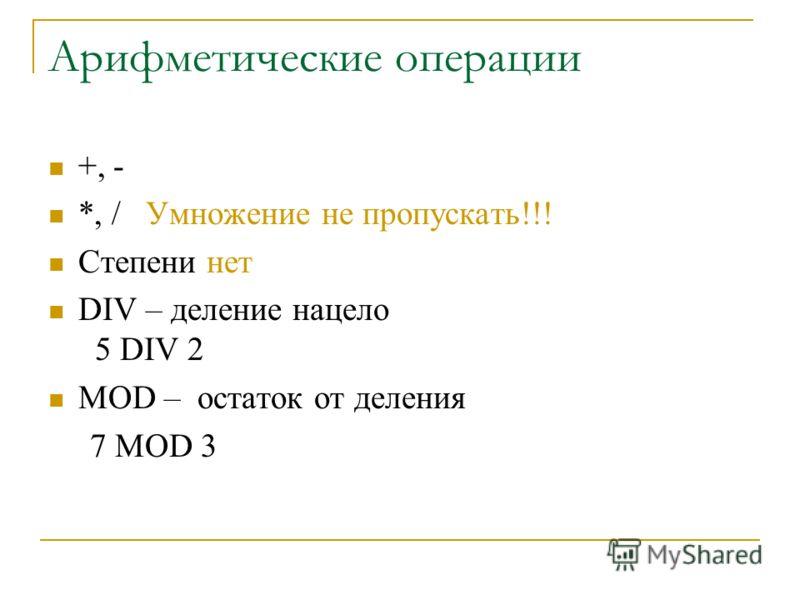 Арифметические операции +, - *, / Умножение не пропускать!!! Степени нет DIV – деление нацело 5 DIV 2 MOD – остаток от деления 7 MOD 3
