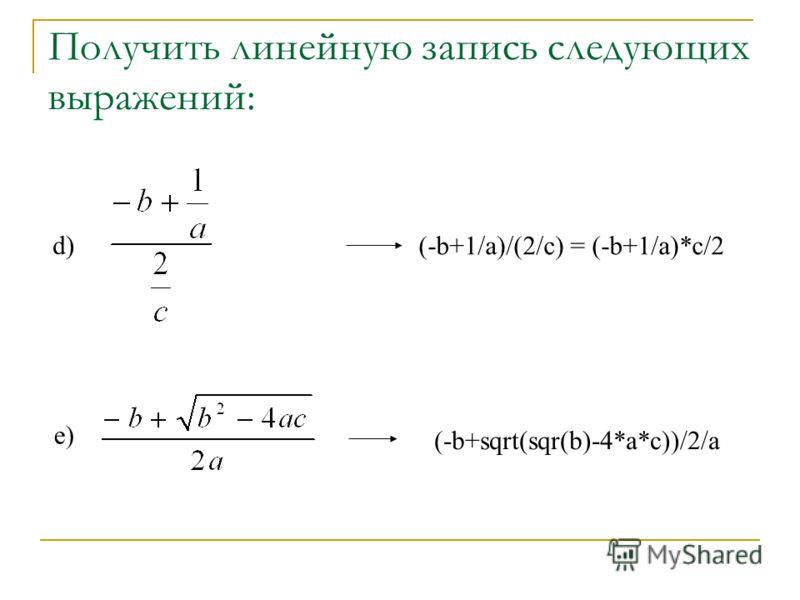 Получить линейную запись следующих выражений: d) e) (-b+1/a)/(2/c) = (-b+1/a)*c/2 (-b+sqrt(sqr(b)-4*a*c))/2/a