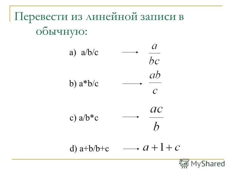 Перевести из линейной записи в обычную: а) a/b/c b) a*b/c c) a/b*c d) a+b/b+c
