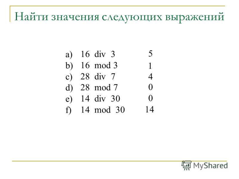 Найти значения следующих выражений 16 div 3 16 mod 3 28 div 7 28 mod 7 14 div 30 14 mod 30 5 1 4 0 0 14 a) b) c) d) e) f)