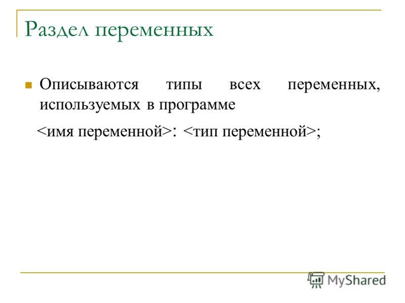 Раздел переменных Описываются типы всех переменных, используемых в программе : ;