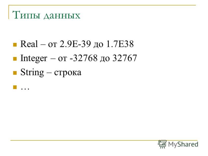 Типы данных Real – от 2.9E-39 до 1.7E38 Integer – от -32768 до 32767 String – строка …