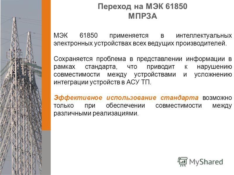 Переход на МЭК 61850 МПРЗА МЭК 61850 применяется в интеллектуальных электронных устройствах всех ведущих производителей. Сохраняется проблема в представлении информации в рамках стандарта, что приводит к нарушению совместимости между устройствами и у