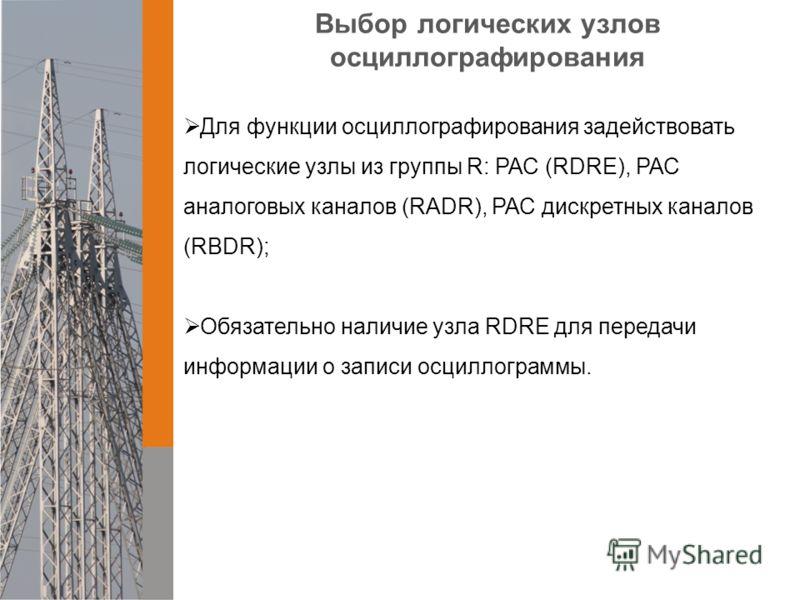 Выбор логических узлов осциллографирования Для функции осциллографирования задействовать логические узлы из группы R: РАС (RDRE), РАС аналоговых каналов (RADR), РАС дискретных каналов (RBDR); Обязательно наличие узла RDRE для передачи информации о за