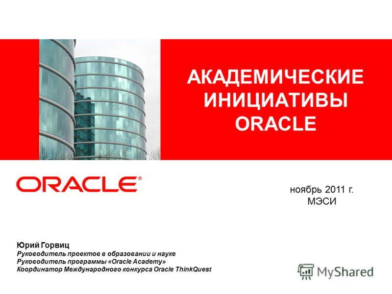 АКАДЕМИЧЕСКИЕ ИНИЦИАТИВЫ ORACLE Юрий Горвиц Руководитель проектов в образовании и науке Руководитель программы «Oracle Academy» Координатор Международного конкурса Oracle ThinkQuest ноябрь 2011 г. МЭСИ