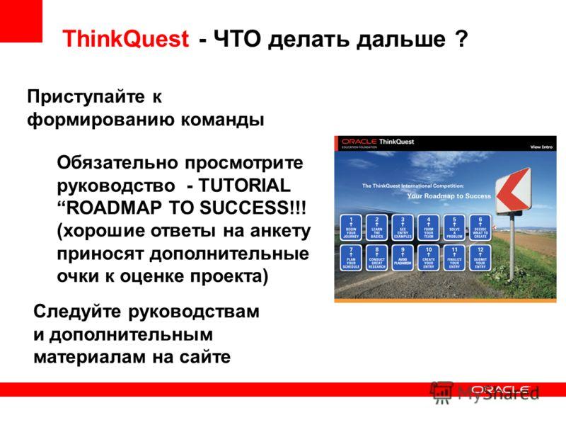 ThinkQuest - ЧТО делать дальше ? Приступайте к формированию команды Обязательно просмотрите руководство - TUTORIAL ROADMAP TO SUCCESS!!! (хорошие ответы на анкету приносят дополнительные очки к оценке проекта) Следуйте руководствам и дополнительным м
