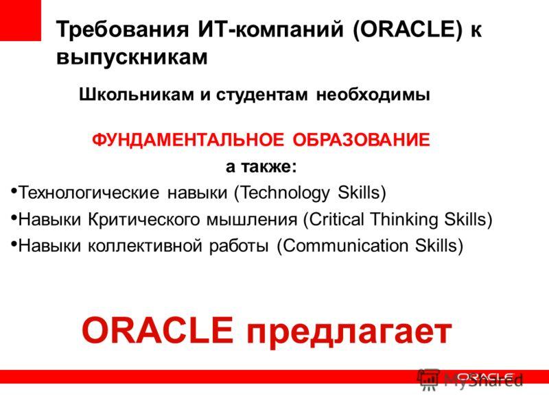 ФУНДАМЕНТАЛЬНОЕ ОБРАЗОВАНИЕ а также: Технологические навыки (Technology Skills) Навыки Критического мышления (Critical Thinking Skills) Навыки коллективной работы (Communication Skills) Требования ИТ-компаний (ORACLE) к выпускникам Школьникам и студе
