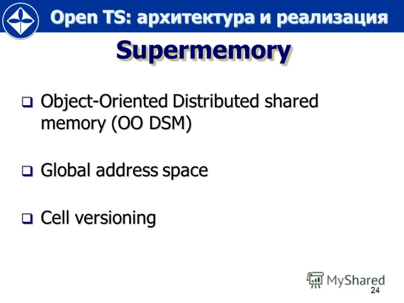 Open TS: архитектура и реализация Open TS: архитектура и реализация 24 SupermemorySupermemory Object-Oriented Distributed shared memory (OO DSM) Object-Oriented Distributed shared memory (OO DSM) Global address space Global address space Cell version