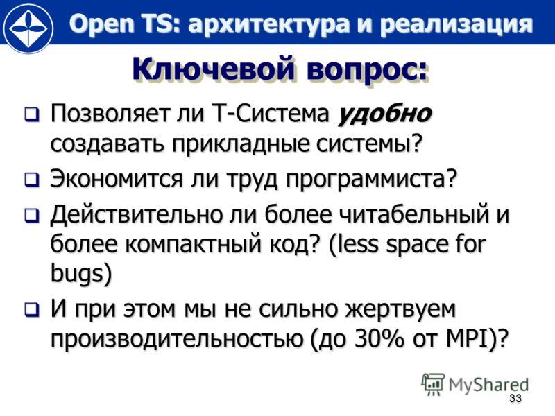 Open TS: архитектура и реализация Open TS: архитектура и реализация 33 Ключевой вопрос: Позволяет ли Т-Система удобно создавать прикладные системы? Позволяет ли Т-Система удобно создавать прикладные системы? Экономится ли труд программиста? Экономитс