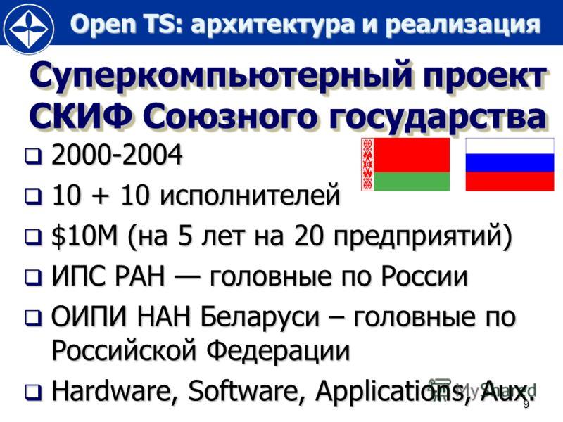Open TS: архитектура и реализация Open TS: архитектура и реализация 9 Суперкомпьютерный проект СКИФ Союзного государства 2000-2004 2000-2004 10 + 10 исполнителей 10 + 10 исполнителей $10M (на 5 лет на 20 предприятий) $10M (на 5 лет на 20 предприятий)