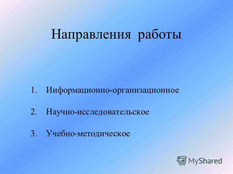 Направления работы 1.Информационно-организационное 2.Научно-исследовательское 3.Учебно-методическое