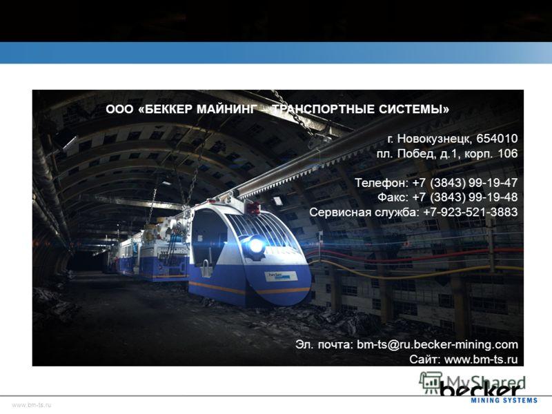 ООО «БЕККЕР МАЙНИНГ – ТРАНСПОРТНЫЕ СИСТЕМЫ» г. Новокузнецк, 654010 пл. Побед, д.1, корп. 106 Телефон: +7 (3843) 99-19-47 Факс: +7 (3843) 99-19-48 Сервисная служба: +7-923-521-3883 Эл. почта: bm-ts@ru.becker-mining.com Сайт: www.bm-ts.ru www.bm-ts.ru