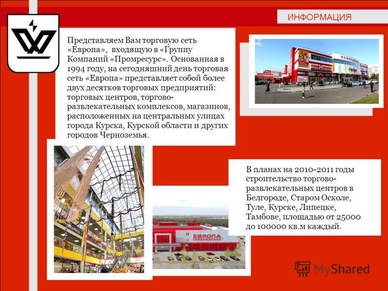 ИНФОРМАЦИЯ Представляем Вам торговую сеть «Европа», входящую в «Группу Компаний «Промресурс». Основанная в 1994 году, на сегодняшний день торговая сеть «Европа» представляет собой более двух десятков торговых предприятий: торговых центров, торгово- р