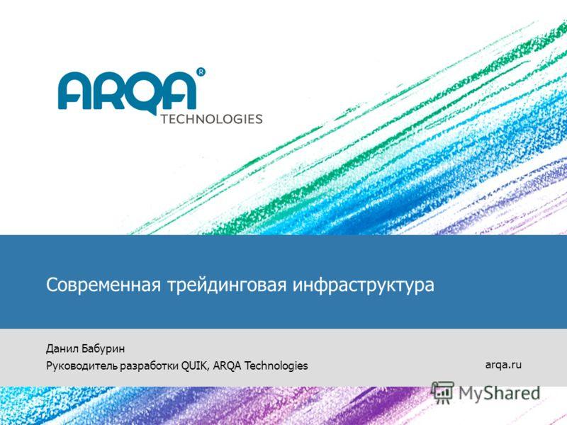 Современная трейдинговая инфраструктура Данил Бабурин Руководитель разработки QUIK, ARQA Technologies arqa.ru