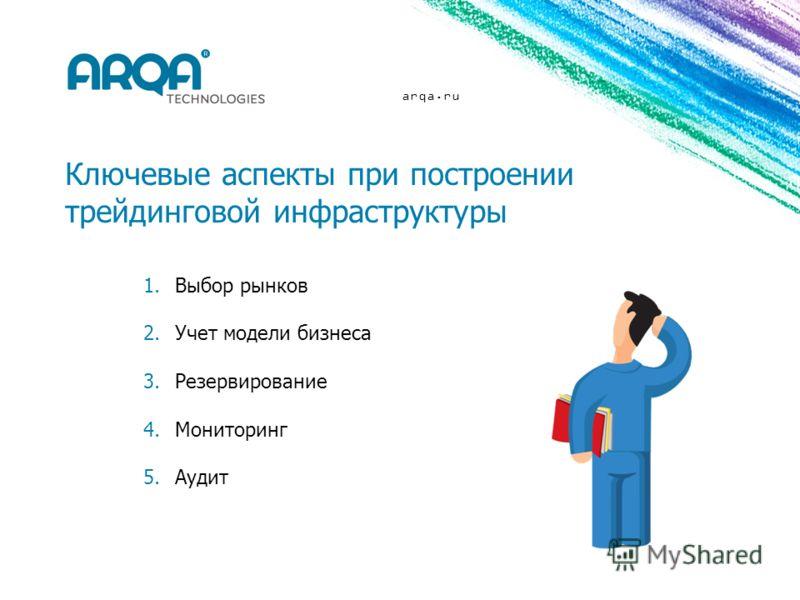 arqa.ru Ключевые аспекты при построении трейдинговой инфраструктуры 1.Выбор рынков 2.Учет модели бизнеса 3.Резервирование 4.Мониторинг 5.Аудит