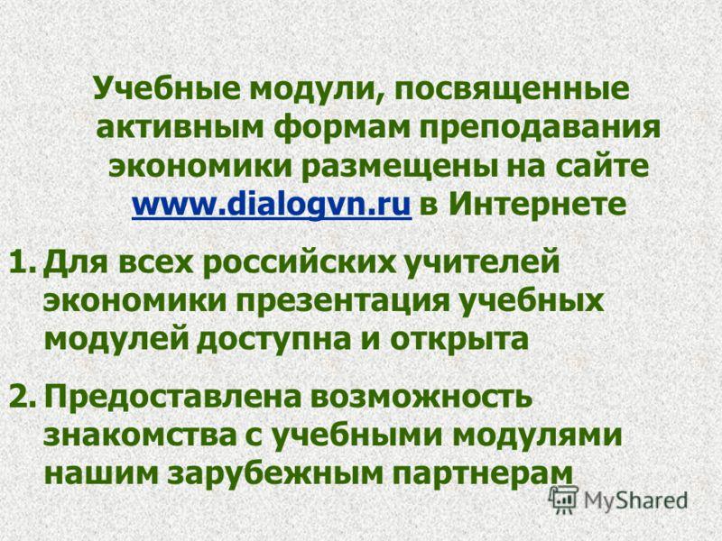 Учебные модули, посвященные активным формам преподавания экономики размещены на сайте www.dialogvn.ru в Интернете www.dialogvn.ru 1.Для всех российских учителей экономики презентация учебных модулей доступна и открыта 2.Предоставлена возможность знак