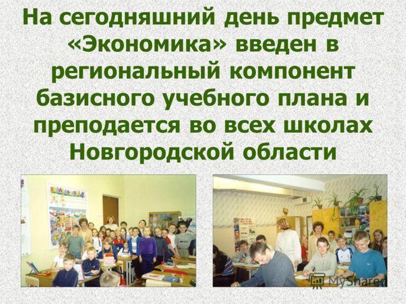 На сегодняшний день предмет «Экономика» введен в региональный компонент базисного учебного плана и преподается во всех школах Новгородской области
