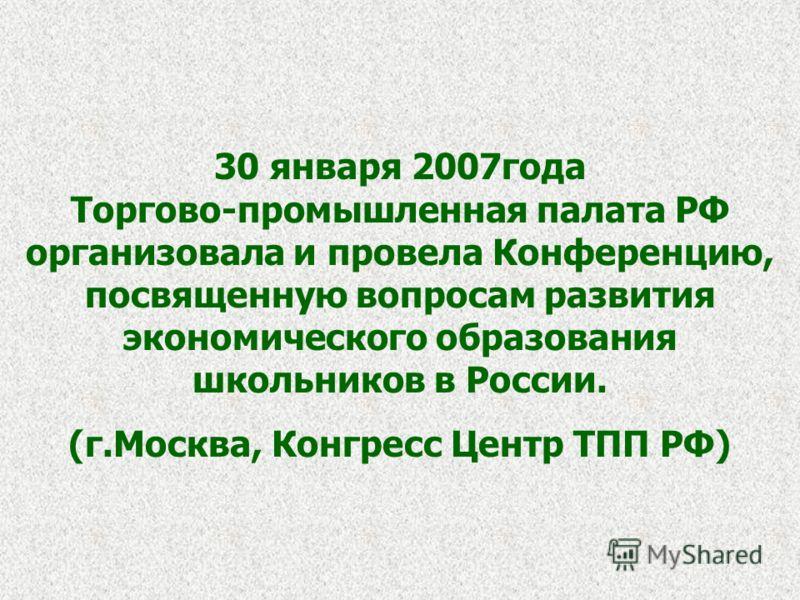 30 января 2007года Торгово-промышленная палата РФ организовала и провела Конференцию, посвященную вопросам развития экономического образования школьников в России. (г.Москва, Конгресс Центр ТПП РФ)